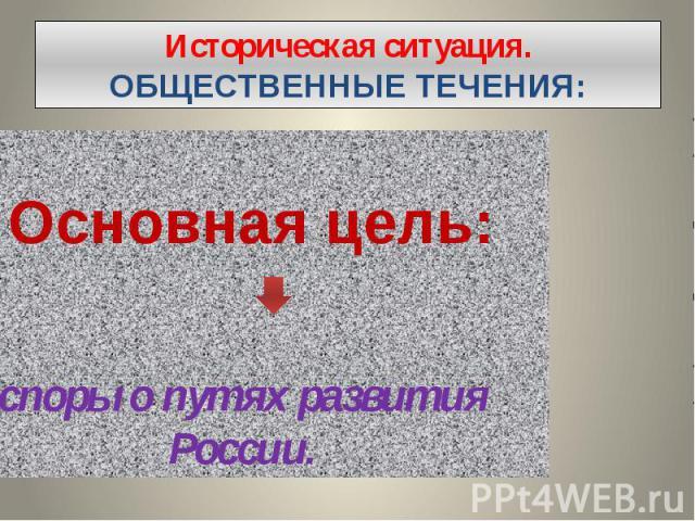 Историческая ситуация. ОБЩЕСТВЕННЫЕ ТЕЧЕНИЯ: Основная цель: споры о путях развития России.