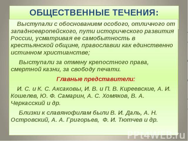 ОБЩЕСТВЕННЫЕ ТЕЧЕНИЯ: СЛАВЯНОФИЛЫ Выступали с обоснованием особого, отличного от западноевропейского, пути исторического развития России, усматривая ее самобытность в крестьянской общине, православии как единственно истинном христианстве; Выступали …