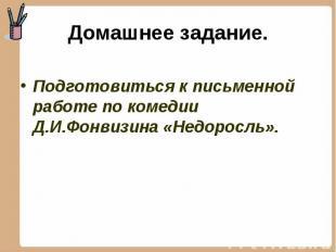 Подготовиться к письменной работе по комедии Д.И.Фонвизина «Недоросль». Подготов