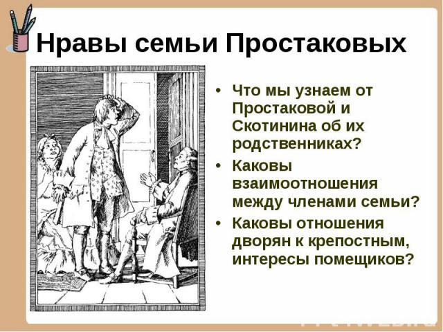 Что мы узнаем от Простаковой и Скотинина об их родственниках? Что мы узнаем от Простаковой и Скотинина об их родственниках? Каковы взаимоотношения между членами семьи? Каковы отношения дворян к крепостным, интересы помещиков?