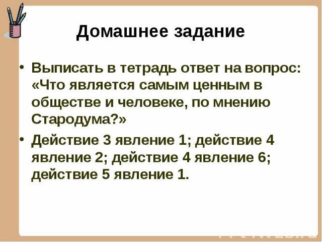 Выписать в тетрадь ответ на вопрос: «Что является самым ценным в обществе и человеке, по мнению Стародума?» Выписать в тетрадь ответ на вопрос: «Что является самым ценным в обществе и человеке, по мнению Стародума?» Действие 3 явление 1; действие 4 …