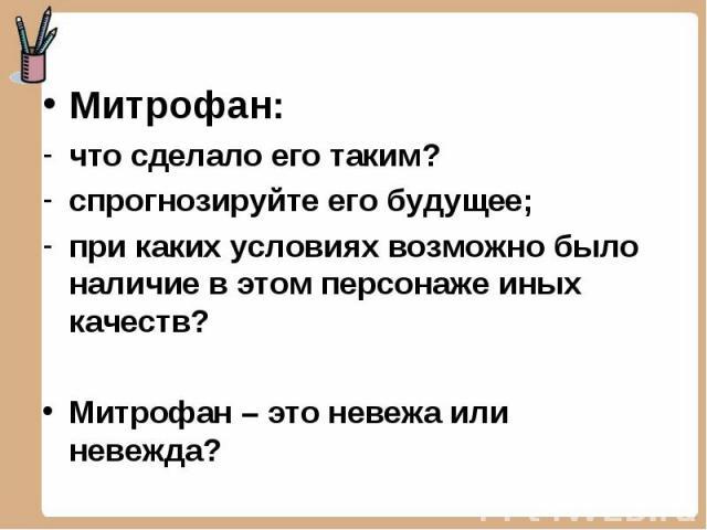 Митрофан: Митрофан: что сделало его таким? спрогнозируйте его будущее; при каких условиях возможно было наличие в этом персонаже иных качеств? Митрофан – это невежа или невежда?