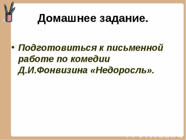 Подготовиться к письменной работе по комедии Д.И.Фонвизина «Недоросль». Подготовиться к письменной работе по комедии Д.И.Фонвизина «Недоросль».