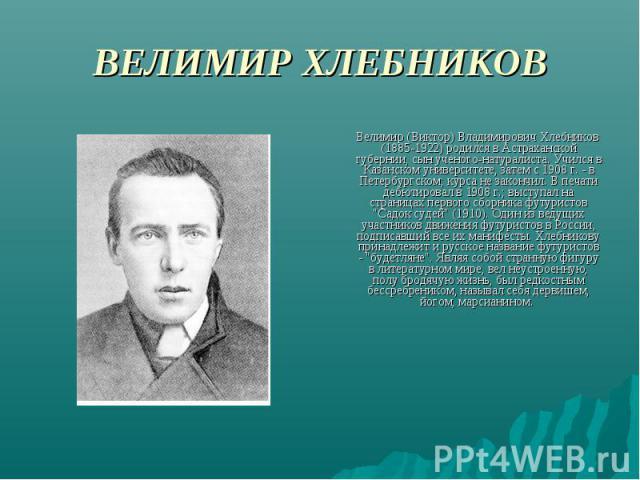 ВЕЛИМИР ХЛЕБНИКОВ Велимир (Виктор) Владимирович Хлебников (1885-1922) родился в Астраханской губернии, сын ученого-натуралиста. Учился в Казанском университете, затем с 1908 г. - в Петербургском; курса не закончил. В печати дебютировал в 1908 г.; вы…