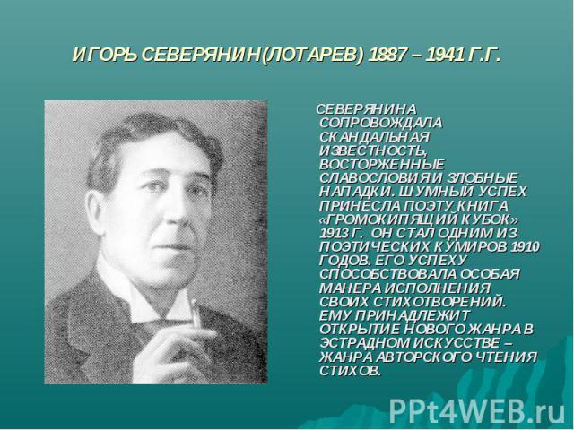 ИГОРЬ СЕВЕРЯНИН(ЛОТАРЕВ) 1887 – 1941 Г.Г. СЕВЕРЯНИНА СОПРОВОЖДАЛА СКАНДАЛЬНАЯ ИЗВЕСТНОСТЬ, ВОСТОРЖЕННЫЕ СЛАВОСЛОВИЯ И ЗЛОБНЫЕ НАПАДКИ. ШУМНЫЙ УСПЕХ ПРИНЕСЛА ПОЭТУ КНИГА «ГРОМОКИПЯЩИЙ КУБОК» 1913 Г. ОН СТАЛ ОДНИМ ИЗ ПОЭТИЧЕСКИХ КУМИРОВ 1910 ГОДОВ. ЕГ…