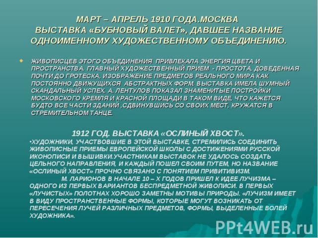 МАРТ – АПРЕЛЬ 1910 ГОДА.МОСКВА ВЫСТАВКА «БУБНОВЫЙ ВАЛЕТ», ДАВШЕЕ НАЗВАНИЕ ОДНОИМЕННОМУ ХУДОЖЕСТВЕННОМУ ОБЪЕДИНЕНИЮ. ЖИВОПИСЦЕВ ЭТОГО ОБЪЕДИНЕНИЯ ПРИВЛЕКАЛА ЭНЕРГИЯ ЦВЕТА И ПРОСТРАНСТВА. ГЛАВНЫЙ ХУДОЖЕСТВЕННЫЙ ПРИЕМ - ПРОСТОТА, ДОВЕДЕННАЯ ПОЧТИ ДО ГР…