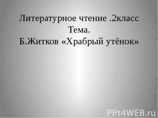 Литературное чтение .2класс Тема. Б.Житков «Храбрый утёнок»