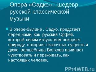 В опере-былине , Садко, предстает перед нами, как русский Орфей, который своим и