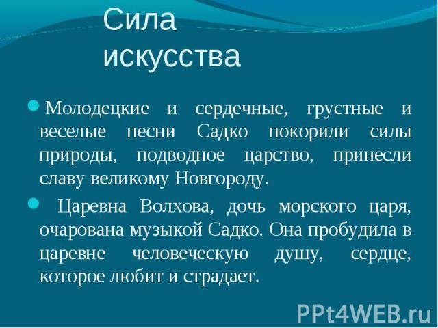 Молодецкие и сердечные, грустные и веселые песни Садко покорили силы природы, подводное царство, принесли славу великому Новгороду. Молодецкие и сердечные, грустные и веселые песни Садко покорили силы природы, подводное царство, принесли славу велик…