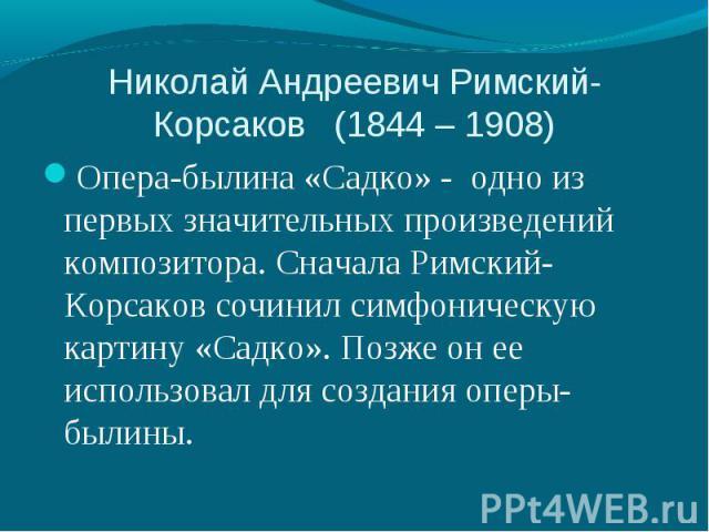 Опера-былина «Садко» - одно из первых значительных произведений композитора. Сначала Римский-Корсаков сочинил симфоническую картину «Садко». Позже он ее использовал для создания оперы-былины. Опера-былина «Садко» - одно из первых значительных произв…