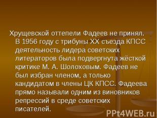 Хрущевской оттепели Фадеев не принял. В 1956 году с трибуны XX съезда КПСС деяте