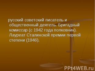 русский советский писатель и общественный деятель. Бригадный комиссар (с 1942 го