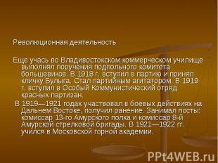 Революционная деятельность Революционная деятельность Еще учась во Владивостокск