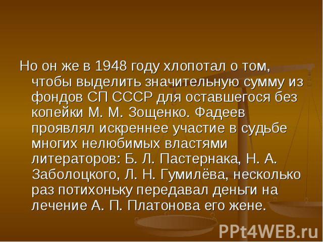 Но он же в 1948 году хлопотал о том, чтобы выделить значительную сумму из фондов СП СССР для оставшегося без копейки М. М. Зощенко. Фадеев проявлял искреннее участие в судьбе многих нелюбимых властями литераторов: Б. Л. Пастернака, Н. А. Заболоцкого…