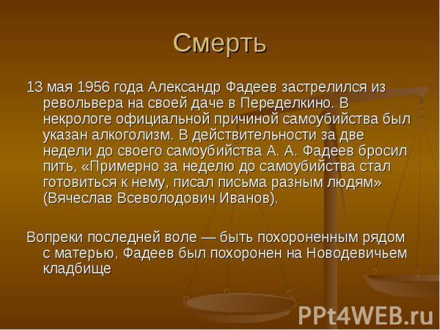 13 мая 1956 года Александр Фадеев застрелился из револьвера на своей даче в Переделкино. В некрологе официальной причиной самоубийства был указан алкоголизм. В действительности за две недели до своего самоубийства А. А. Фадеев бросил пить, «Примерно…