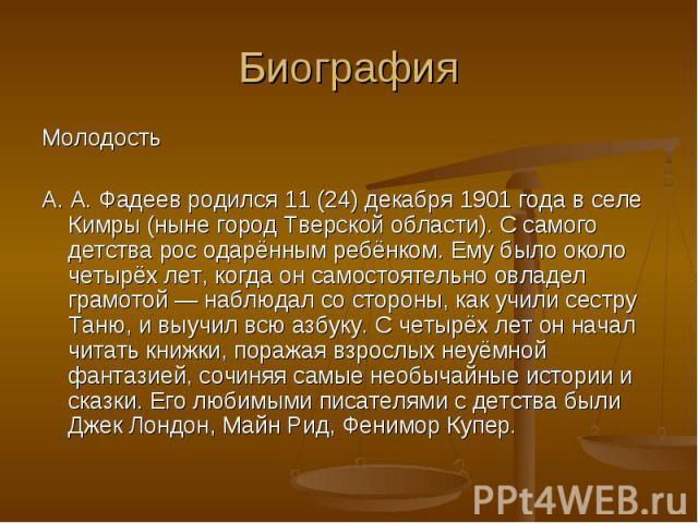 Молодость Молодость А. А. Фадеев родился 11 (24) декабря 1901 года в селе Кимры (ныне город Тверской области). С самого детства рос одарённым ребёнком. Ему было около четырёх лет, когда он самостоятельно овладел грамотой — наблюдал со стороны, как у…