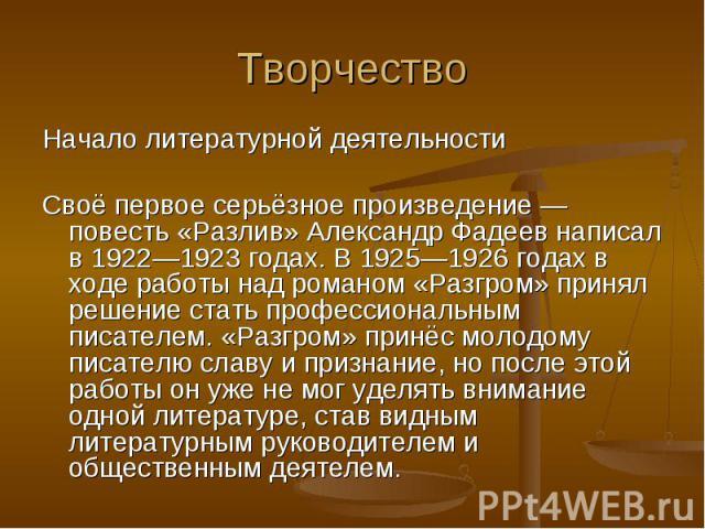 Начало литературной деятельности Начало литературной деятельности Своё первое серьёзное произведение — повесть «Разлив» Александр Фадеев написал в 1922—1923 годах. В 1925—1926 годах в ходе работы над романом «Разгром» принял решение стать профессион…