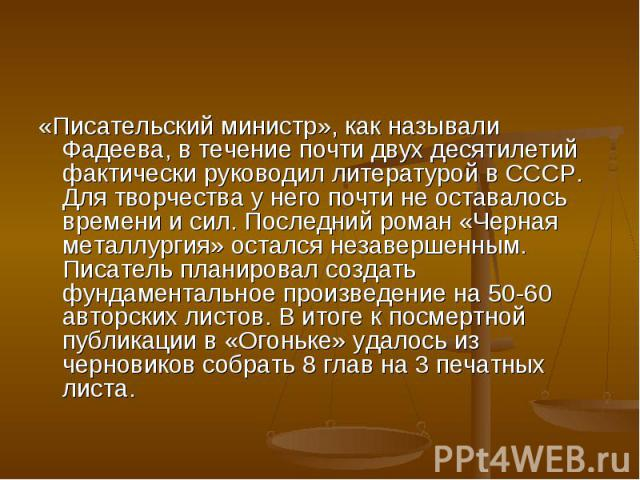«Писательский министр», как называли Фадеева, в течение почти двух десятилетий фактически руководил литературой в СССР. Для творчества у него почти не оставалось времени и сил. Последний роман «Черная металлургия» остался незавершенным. Писатель пла…