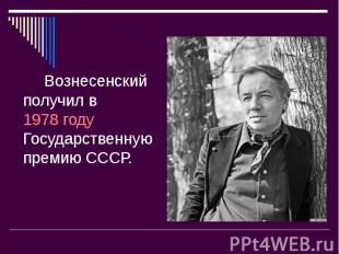 Вознесенский получил в 1978году Государственную премию СССР. Вознесенский