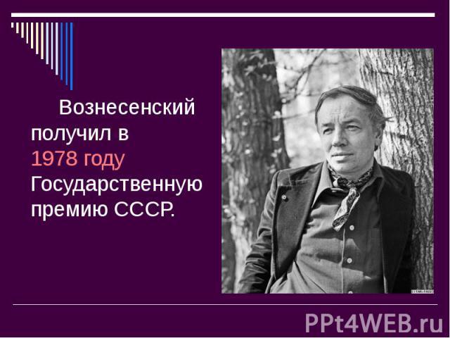 Вознесенский получил в 1978году Государственную премию СССР. Вознесенский получил в 1978году Государственную премию СССР.