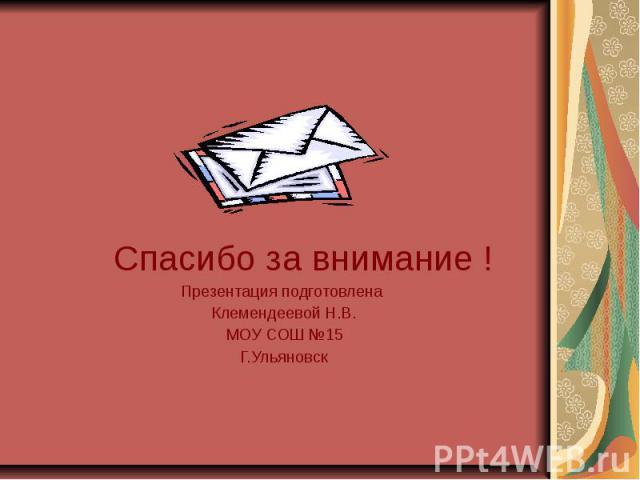 Спасибо за внимание ! Спасибо за внимание ! Презентация подготовлена Клемендеевой Н.В. МОУ СОШ №15 Г.Ульяновск