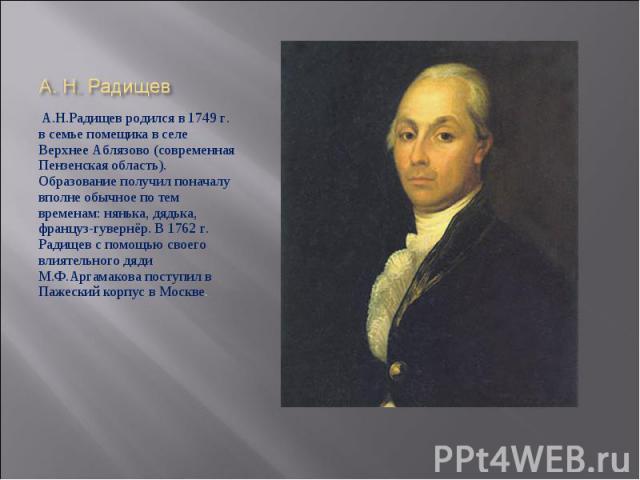 А.Н.Радищев родился в 1749 г. в семье помещика в селе Верхнее Аблязово (современная Пензенская область). Образование получил поначалу вполне обычное по тем временам: нянька, дядька, француз-гувернёр. В 1762 г. Радищев с помощью своего влиятельного д…