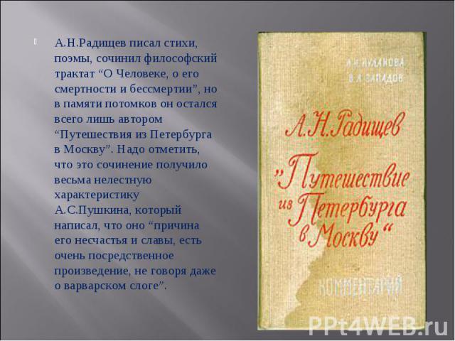"""А.Н.Радищев писал стихи, поэмы, сочинил философский трактат """"О Человеке, о его смертности и бессмертии"""", но в памяти потомков он остался всего лишь автором """"Путешествия из Петербурга в Москву"""". Надо отметить, что это сочинение получило весьма нелест…"""