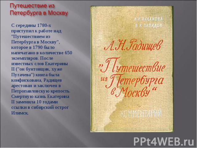 """С середины 1780-х приступил к работе над """"Путешествием из Петербурга в Москву"""", которое в 1790 было напечатано в количестве 650 экземпляров. После известных слов Екатерины II (""""он бунтовщик, хуже Пугачева"""") книга была конфискован…"""