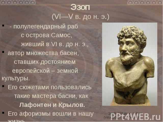 Эзоп (VI—V в. до н. э.) - полулегендарный раб с острова Самос, живший в VI в. до н. э., автор множества басен, ставших достоянием европейской – земной культуры. Его сюжетами пользовались такие мастера басни, как Лафонтен и Крылов. Его афоризмы вошли…