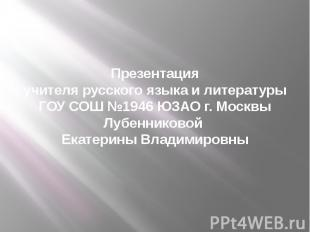 Презентация учителя русского языка и литературы ГОУ СОШ №1946 ЮЗАО г. Москвы Луб