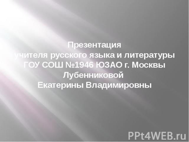 Презентация учителя русского языка и литературы ГОУ СОШ №1946 ЮЗАО г. Москвы Лубенниковой Екатерины Владимировны