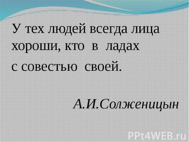 У тех людей всегда лица хороши, кто в ладах У тех людей всегда лица хороши, кто в ладах с совестью своей. А.И.Солженицын