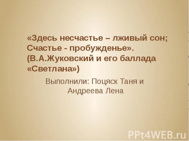 «Здесь несчастье – лживый сон; Счастье - пробужденье». (В.А.Жуковский и его баллада «Светлана») Выполнили: Поцяск Таня и Андреева Лена