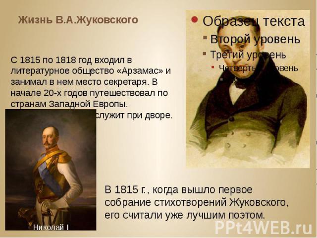 Жизнь В.А.Жуковского С 1815 по 1818 год входил в литературное общество «Арзамас» и занимал в нем место секретаря. В начале 20-х годов путешествовал по странам Западной Европы. С 1815 по 1839 год служит при дворе.