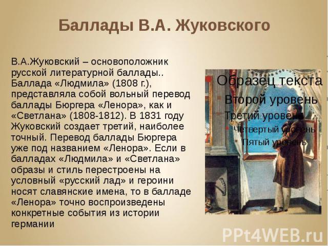 Баллады В.А. Жуковского В.А.Жуковский – основоположник русской литературной баллады.. Баллада «Людмила» (1808 г.), представляла собой вольный перевод баллады Бюргера «Ленора», как и «Светлана» (1808-1812). В 1831 году Жуковский создает третий, наибо…