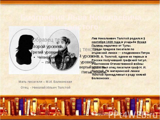 Лев Николаевич Толстой родился 9 сентября 1828 года в усадьбе Ясная Поляна недалеко от Тулы. Среди предков писателя по отцовской линии — сподвижник Петра I — П. А. Толстой, одним из первых в России получивший графский титул. Участником Отечественной…