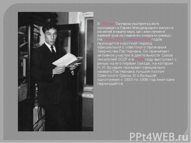 В 1935 году Пастернак участвует в работе проходящего в Париже Международного конгресса писателей в защиту мира, где с ним случается нервный срыв (последняя его поездка за границу). На конец 20-х— начало 30-х годов приходится короткий период оф…