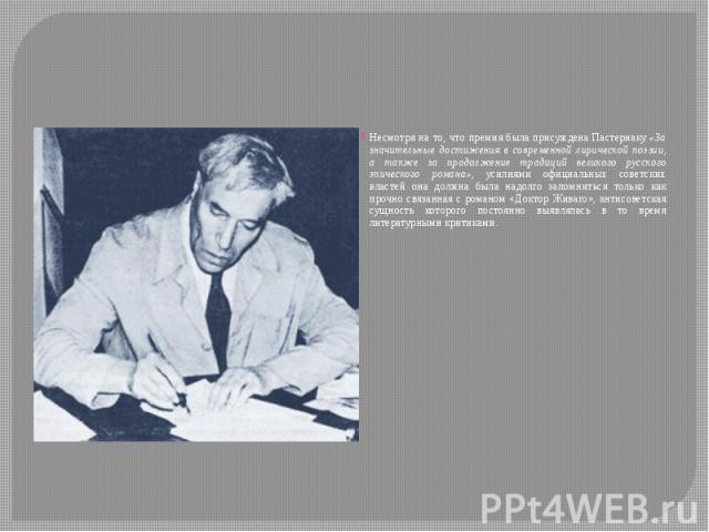 Несмотря на то, что премия была присуждена Пастернаку «За значительные достижения в современной лирической поэзии, а также за продолжение традиций великого русского эпического романа», усилиями официальных советских властей она должна была надолго з…
