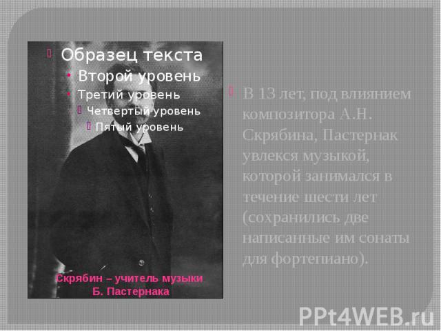 В 13 лет, под влиянием композитора А.Н. Скрябина, Пастернак увлекся музыкой, которой занимался в течение шести лет (сохранились две написанные им сонаты для фортепиано). В 13 лет, под влиянием композитора А.Н. Скрябина, Пастернак увлекся музыкой, ко…