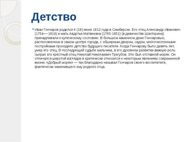 Детство Иван Гончаров родился 6 (18) июня 1812 года в Симбирске. Его отец Александр Иванович (1754—-1819) и мать Авдотья Матвеевна (1785-1851) (в девичестве Шахторина) принадлежали к купеческому сословию. В большом каменном доме Гончаровых, располож…