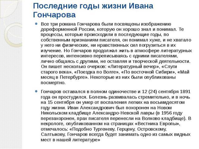 Последние годы жизни Ивана Гончарова Все три романа Гончарова были посвящены изображению дореформенной России, которую он хорошо знал и понимал. Те процессы, которые происходили в последующие годы, по собственным признаниям писателя, он понимал хуже…
