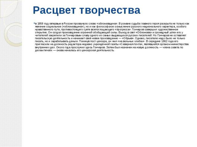 Расцвет творчества в 1859 году впервые в России прозвучало слово «обломовщина». В романе судьба главного героя раскрыта не только как явление социальное («обломовщина»), но и как философское осмысление русского национального характера, особого нравс…