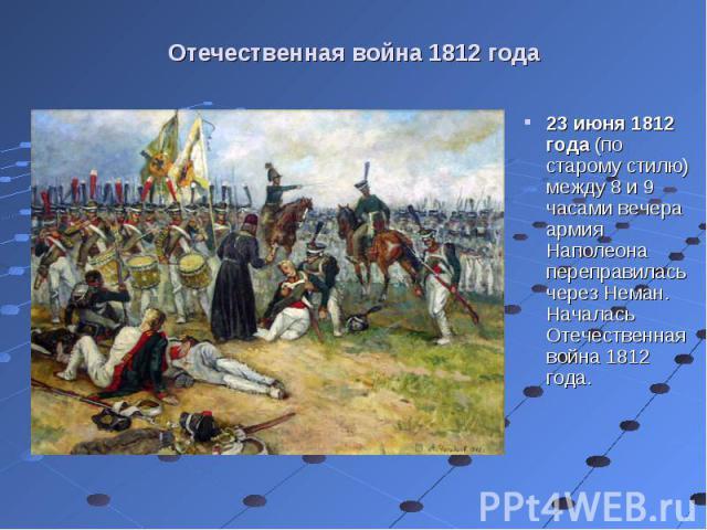 23 июня 1812 года (по старому стилю) между 8 и 9 часами вечера армия Наполеона переправилась через Неман. Началась Отечественная война 1812 года. 23 июня 1812 года (по старому стилю) между 8 и 9 часами вечера армия Наполеона переправилась через Нема…
