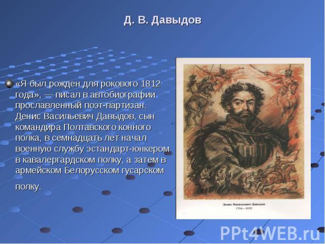 «Я был рожден для рокового 1812 года», — писал в автобиографии прославленный поэт-партизан. Денис Васильевич Давыдов, сын командира Полтавского конного полка, в семнадцать лет начал военную службу эстандарт-юнкером в кавалергардском полку, а затем в…