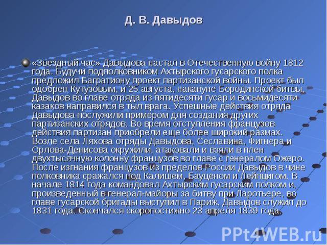 «Звездный час» Давыдова настал в Отечественную войну 1812 года. Будучи подполковником Ахтырского гусарского полка предложил Багратиону проект партизанской войны. Проект был одобрен Кутузовым, и 25 августа, накануне Бородинской битвы, Давыдов во глав…