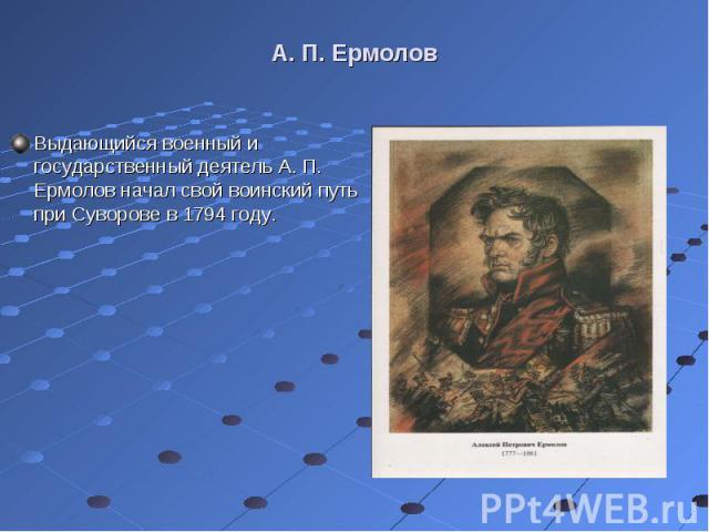 Выдающийся военный и государственный деятель А. П. Ермолов начал свой воинский путь при Суворове в 1794 году. Выдающийся военный и государственный деятель А. П. Ермолов начал свой воинский путь при Суворове в 1794 году.