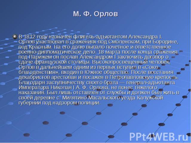 В 1812 году назначен флигель-адъютантом Александра I. Орлов участвовал в сражениях под Смоленском, при Бородине, под Красным. На его долю выпало почетное и ответственное военно-дипломатическое дело. 18 марта после конца сражения под Парижем он посла…