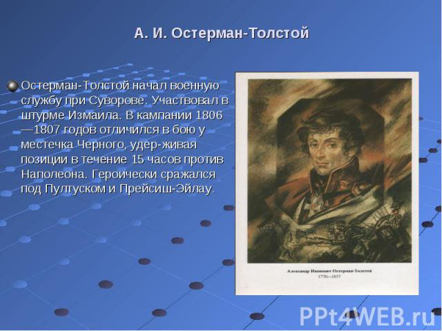 Остерман-Толстой начал военную службу при Суворове. Участвовал в штурме Измаила. В кампании 1806—1807 годов отличился в бою у местечка Черного, удерживая позиции в течение 15 часов против Наполеона. Героически сражался под Пултуском и Прейсиш-Э…