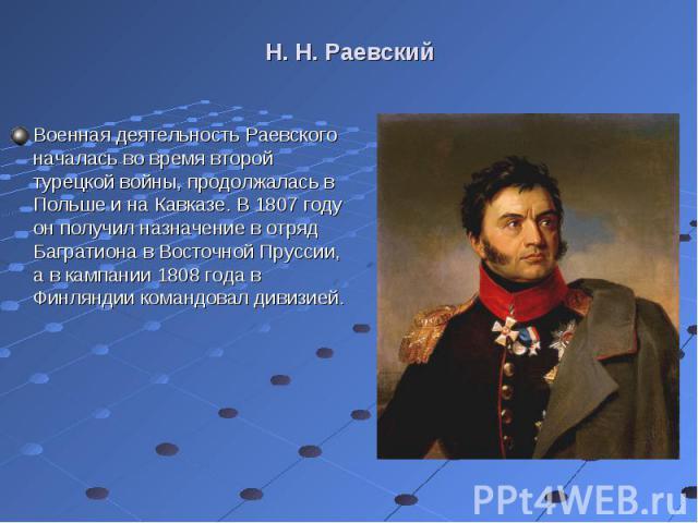 Военная деятельность Раевского началась во время второй турецкой войны, продолжалась в Польше и на Кавказе. В 1807 году он получил назначение в отряд Багратиона в Восточной Пруссии, а в кампании 1808 года в Финляндии командовал дивизией. Военная дея…