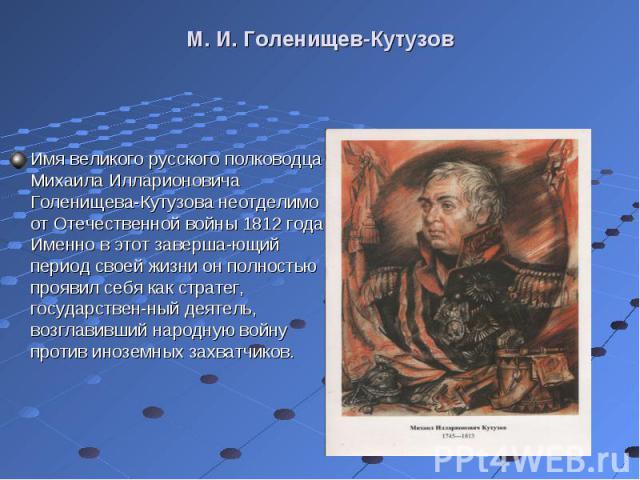 Имя великого русского полководца Михаила Илларионовича Голенищева-Кутузова неотделимо от Отечественной войны 1812 года. Именно в этот завершающий период своей жизни он полностью проявил себя как стратег, государственный деятель, возглавивш…